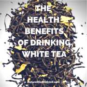 THE HEALTH BENEFITS OF DRINKING WHITE TEA
